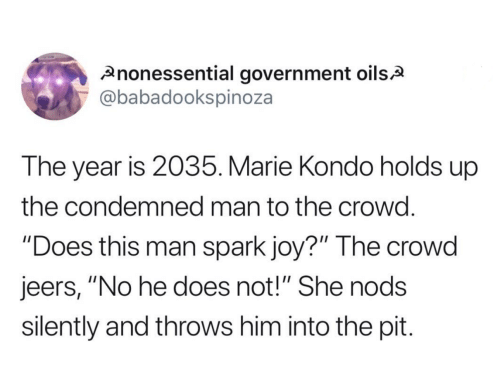 "crowd: nonessential government oilsA  @babadookspinoza  The year is 2035. Marie Kondo holds up  the condemned man to the crowd.  ""Does this man spark joy?"" The crowd  jeers, ""No he does not!"" She nods  silently and throws him into the pit."