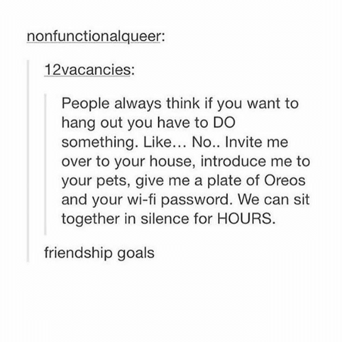Goals, Memes, and Pets: nonfunctionalqueer:  12vacancies:  People always think if you want to  hang out you have to DO  something. Like... No.. Invite me  over to your house, introduce me to  your pets, give me a plate of Oreos  and your wi-fi password. We can sit  together in silence for HOURS.  friendship goals