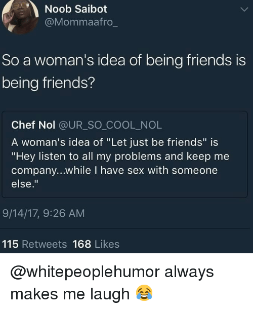 "Hey Listen: Noob Saibot  @Mommaafro  So a woman's idea of being friends is  being friends?  Chef Nol @UR_SO COOL_NOL  A woman's idea of ""Let just be friends"" is  ""Hey listen to all my problems and keep me  company...while I have sex with someone  else.""  9/14/17, 9:26 AM  115 Retweets 168 Likes @whitepeoplehumor always makes me laugh 😂"
