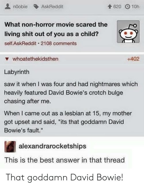 """David Bowie: noobie AskReddit  4620 O 10h  What non-horror movie scared the  living shit out of you as a child?  self AskReddit. 2108 comments  ▼ whoatethekidsthen  +402  Labyrinth  saw it when I was four and had nightmares which  heavily featured David Bowie's crotch bulge  chasing after me.  When I came out as a lesbian at 15, my mother  got upset and said, """"its that goddamn David  Bowie's fault.""""  alexandrarocketships  This is the best answer in that thread That goddamn David Bowie!"""