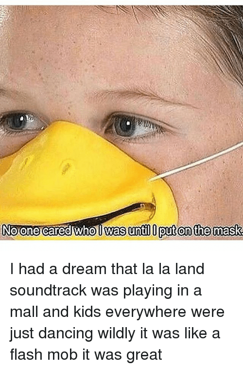 A Dream: Noone cared who l Was until put on the mask I had a dream that la la land soundtrack was playing in a mall and kids everywhere were just dancing wildly it was like a flash mob it was great