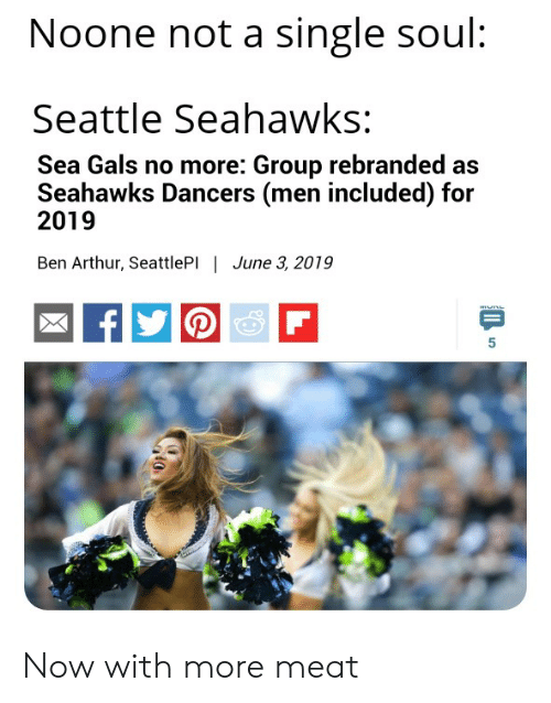 Seattle Seahawks: Noone not a single soul:  Seattle Seahawks:  Sea Gals no more: Group rebranded as  Seahawks Dancers (men included) for  2019  Ben Arthur, SeattlePI | June 3, 2019  P Now with more meat