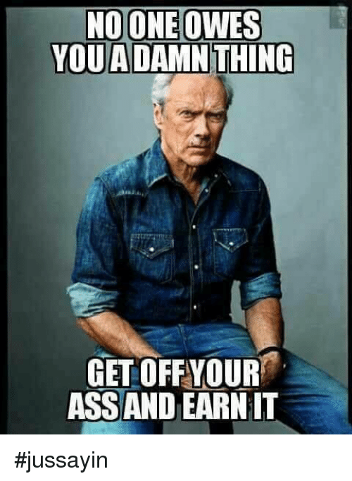 Ass, Dank, and 🤖: NOONE OWES  YOUADAMN THING  GET OFFYOUR  ASS AND EARN IT #jussayin