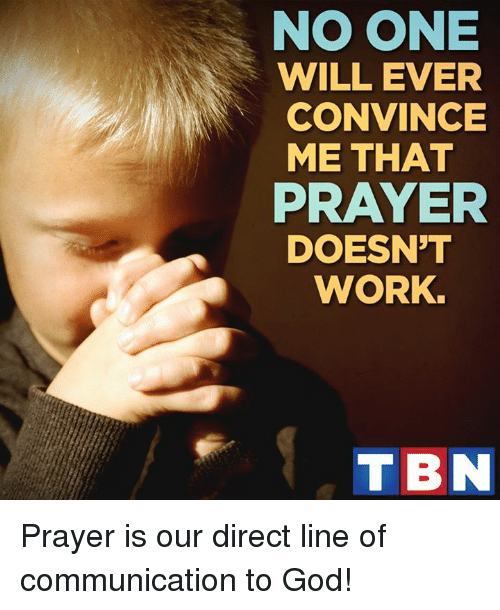 Memes, Prayer, and 🤖: NOONE  WILL EVER  CONVINCE  ME THAT  PRAYER  DOESNT  WORK.  TBN Prayer is our direct line of communication to God!