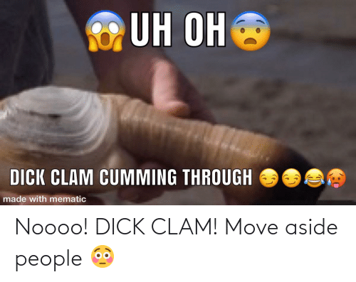 clam: Noooo! DICK CLAM! Move aside people 😳