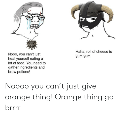 Just Give: Noooo you can't just give orange thing! Orange thing go brrrr