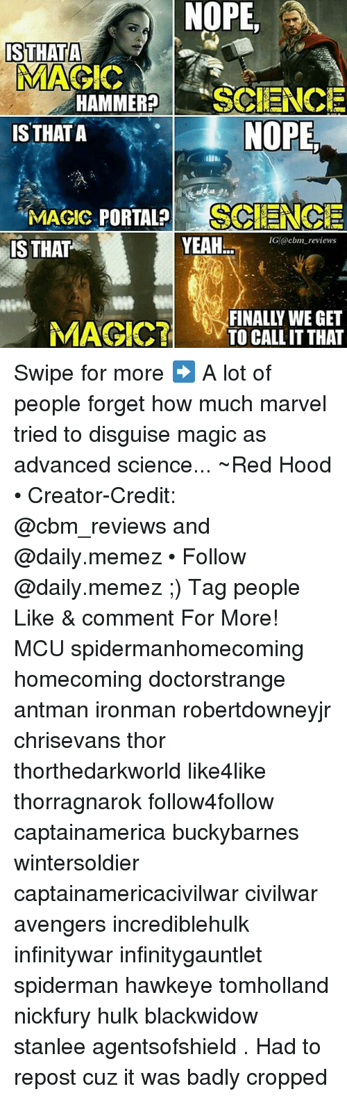 Memez: NOPE,  ISTHATA  MAGIC  HAMMER?SCIENCE  IS THAT A  NOPE,  YEAH  IG @cbm reviews  IS THAT  MAGIC7  FINALLY WE GET  TO CALL ITTHAT Swipe for more ➡ A lot of people forget how much marvel tried to disguise magic as advanced science... ~Red Hood • Creator-Credit: @cbm_reviews and @daily.memez • Follow @daily.memez ;) Tag people Like & comment For More! MCU spidermanhomecoming homecoming doctorstrange antman ironman robertdowneyjr chrisevans thor thorthedarkworld like4like thorragnarok follow4follow captainamerica buckybarnes wintersoldier captainamericacivilwar civilwar avengers incrediblehulk infinitywar infinitygauntlet spiderman hawkeye tomholland nickfury hulk blackwidow stanlee agentsofshield . Had to repost cuz it was badly cropped