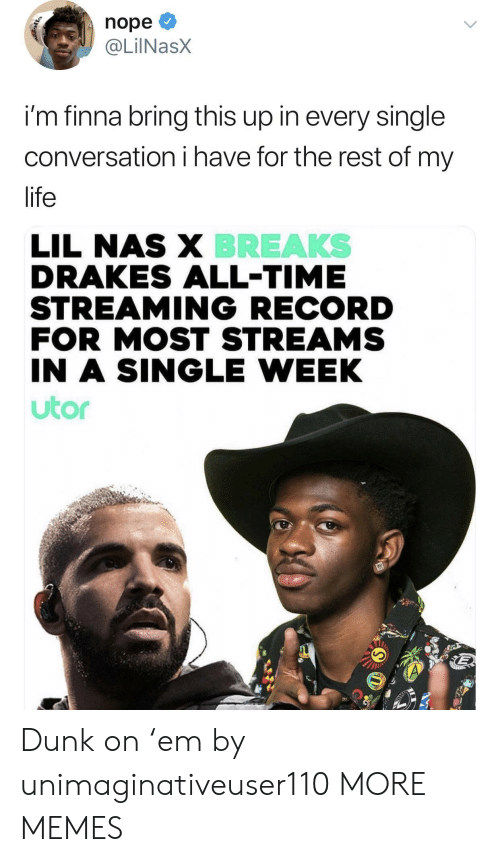 drakes: nope  @LİINaSX  im finna bring this up in every single  conversation i have for the rest of my  life  BREAKS  LIL NAS X  DRAKES ALL-TIME  STREAMING RECORD  FOR MOST STREAMS  IN A SINGLE WEEK  utor Dunk on 'em by unimaginativeuser110 MORE MEMES