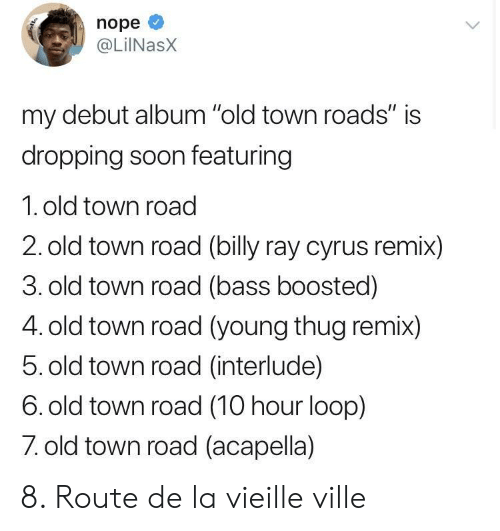 """remix: nope  @LiINasX  my debut album """"old town roads"""" is  dropping soon featuring  1. old town road  2. old town road (billy ray cyrus remix)  3. old town road (bass boosted)  4. old town road (young thug remix)  5. old town road (interlude)  6. old town road (10 hour loop)  7 old town road (acapella) 8. Route de la vieille ville"""