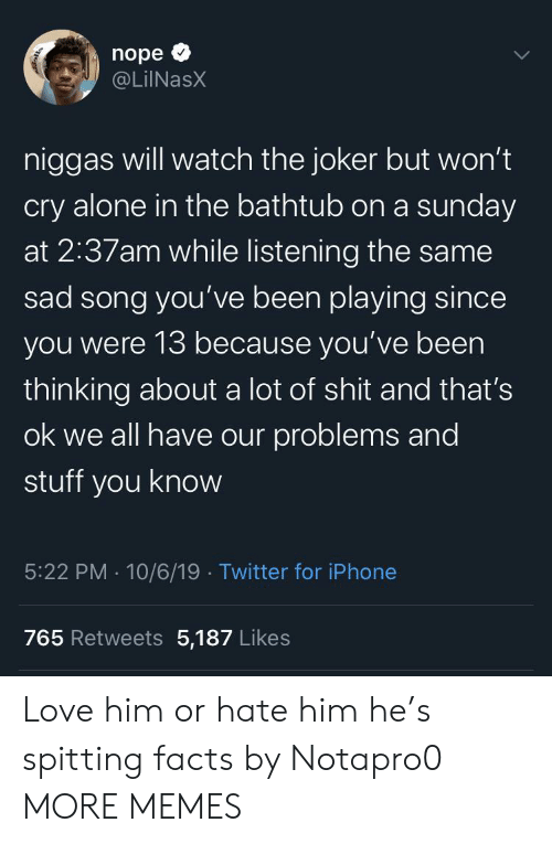 A Sunday: nope  @LiINasX  niggas will watch the joker but won't  cry alone in the bathtub on a sunday  at 2:37am while listening the same  sad song you've been playing since  you were 13 because you've been  thinking about a lot of shit and that's  ok we all have our problems and  stuff you know  5:22 PM 10/6/19 Twitter for iPhone  765 Retweets 5,187 Likes  ् Love him or hate him he's spitting facts by Notapro0 MORE MEMES