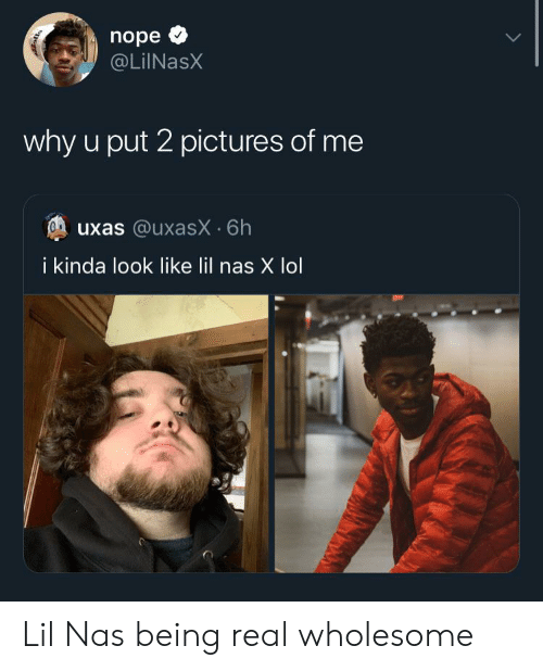 Being Real: nope  @LiINasX  why u put 2 pictures of me  uxas @uxasX 6h  i kinda look like lil nas X lol Lil Nas being real wholesome