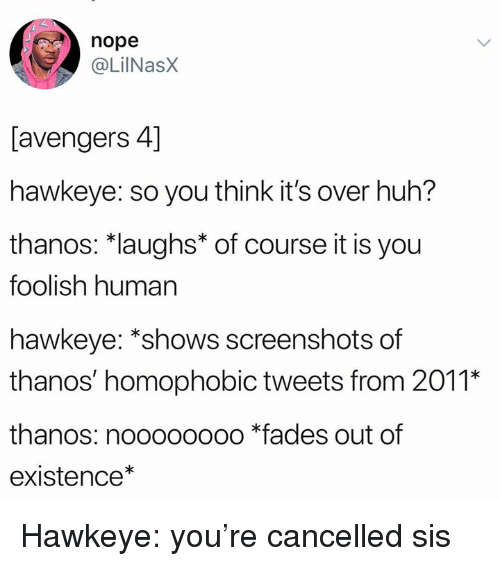 fades: nope  @LilNasX  [avengers 4]  hawkeye: so you think it's over huh?  thanos: *laughs* of course it is you  foolish human  hawkeye: *shows screenshots of  thanos' homophobic tweets from 2011*  thanos: noooooooo *fades out of  existence* Hawkeye: you're cancelled sis