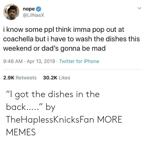 "Coachella: nope  @LilNasX  i know some ppl think imma pop out at  coachella but i have to wash the dishes this  weekend or dad's gonna be mad  9:48 AM Apr 13, 2019 Twitter for iPhone  30.2K Likes  2.9K Retweets ""I got the dishes in the back….."" by TheHaplessKnicksFan MORE MEMES"