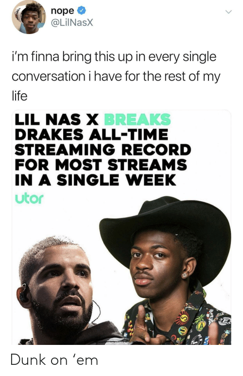 drakes: nope  @LilNasX  i'm finna bring this up in every single  conversation i have for the rest of my  life  LIL NAS X BREAKS  DRAKES ALL-TIME  STREAMING RECORD  FOR MOST STREAMS  IN A SINGLE WEEK  utor Dunk on 'em
