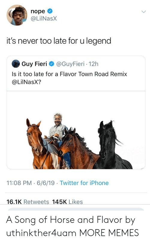 remix: nope  @LilNasX  it's never too late for u legend  Guy Fieri  @GuyFieri 12h  Is it too late for a Flavor Town Road Remix  @LiINasX?  11:08 PM 6/6/19 Twitter for iPhone  16.1K Retweets 145K Likes A Song of Horse and Flavor by uthinkther4uam MORE MEMES