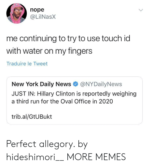 Hillary Clinton: nope  @LilNasx  me continuing to try to use touch id  with water on my fingers  Traduire le Tweet  New York Daily News@NYDailyNews  JUST IN: Hillary Clinton is reportedly weighing  a third run for the Oval Office in 2020  trib.al/GtUBukt Perfect allegory. by hideshimori__ MORE MEMES