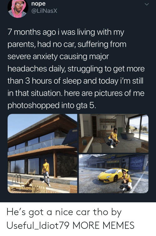 Gta 5: nope  @LilNasX  / months ago i was living with my  parents, had no car, suffering from  severe anxiety causing major  headaches daily, struggling to get more  than 3 hours of sleep and today i'm still  in that situation. here are pictures of me  photoshopped into gta 5 He's got a nice car tho by Useful_Idiot79 MORE MEMES