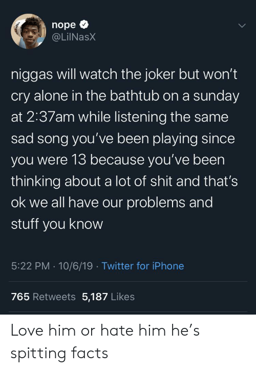A Sunday: nope  @LilNasX  niggas will watch the joker but won't  cry alone in the bathtub on a sunday  at 2:37am while listening the same  sad song you've been playing since  you were 13 because you've been  thinking about a lot of shit and that's  ok we all have our problems and  stuff you know  5:22 PM 10/6/19 Twitter for iPhone  765 Retweets 5,187 Likes Love him or hate him he's spitting facts