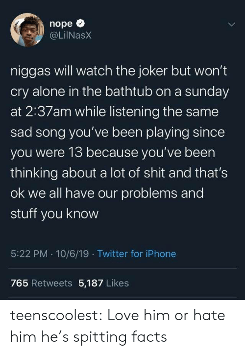 A Sunday: nope  @LilNasX  niggas will watch the joker but won't  cry alone in the bathtub on a sunday  at 2:37am while listening the same  sad song you've been playing since  you were 13 because you've been  thinking about a lot of shit and that's  ok we all have our problems and  stuff you know  5:22 PM 10/6/19 Twitter for iPhone  765 Retweets 5,187 Likes  Te teenscoolest:  Love him or hate him he's spitting facts