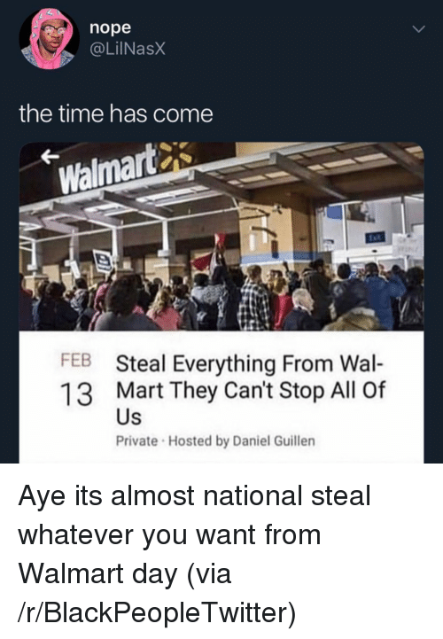hosted: nope  @LilNasX  the time has come  Walmart  FEB Steal Everything From Wal-  13 Mart They Can't Stop All Of  Private Hosted by Daniel Guillen  Us Aye its almost national steal whatever you want from Walmart day (via /r/BlackPeopleTwitter)