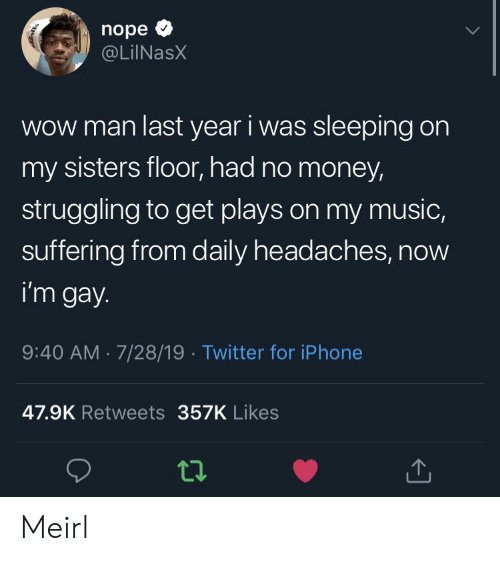 Im Gay: nope  @LilNasX  Wow man last year i was sleeping on  my sisters floor, had no money  struggling to get plays on my music,  suffering from daily headaches, now  i'm gay  9:40 AM 7/28/19 Twitter for iPhone  47.9K Retweets 357K Likes Meirl