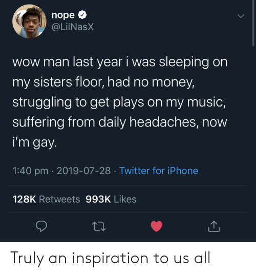 Im Gay: nope  @LilNasX  wow man last year i was sleeping on  my sisters floor, had no money  struggling to get plays on my music,  suffering from daily headaches, now  i'm gay.  1:40 pm 2019-07-28 Twitter for iPhone  128K Retweets 993K Likes Truly an inspiration to us all