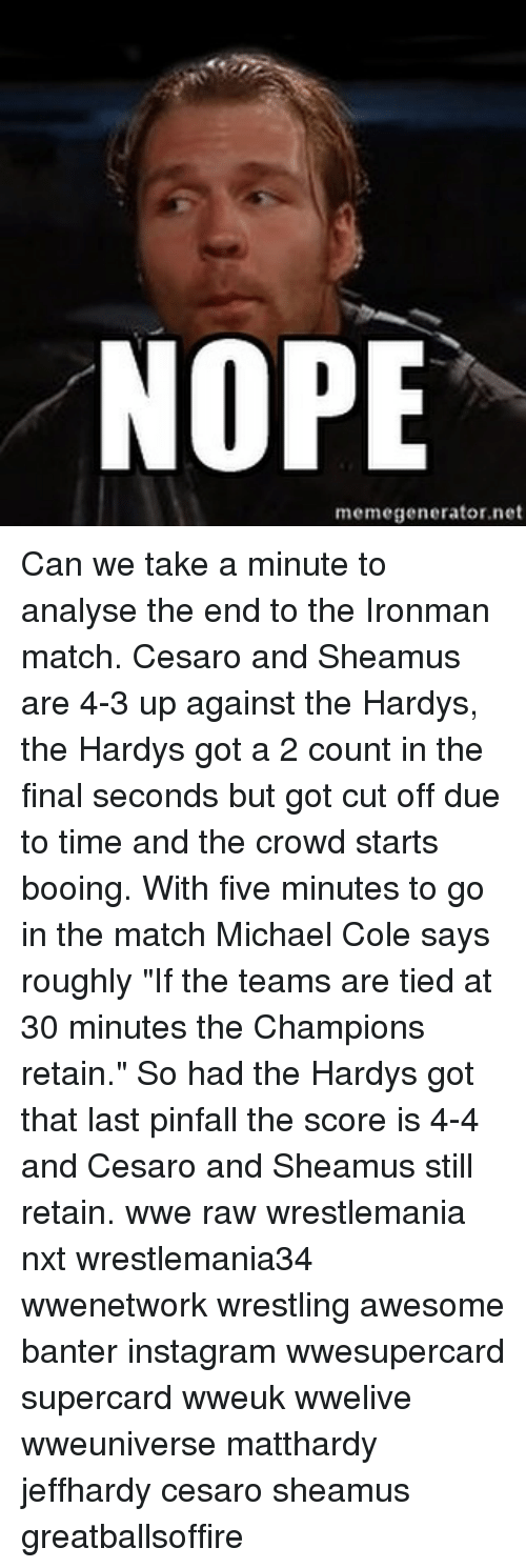 """michael cole: NOPE  memegenerator.net Can we take a minute to analyse the end to the Ironman match. Cesaro and Sheamus are 4-3 up against the Hardys, the Hardys got a 2 count in the final seconds but got cut off due to time and the crowd starts booing. With five minutes to go in the match Michael Cole says roughly """"If the teams are tied at 30 minutes the Champions retain."""" So had the Hardys got that last pinfall the score is 4-4 and Cesaro and Sheamus still retain. wwe raw wrestlemania nxt wrestlemania34 wwenetwork wrestling awesome banter instagram wwesupercard supercard wweuk wwelive wweuniverse matthardy jeffhardy cesaro sheamus greatballsoffire"""
