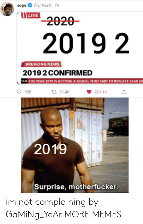 Nope: nope O @LiINasX · 7h  | LIVE  2020-  2019 2  BREAKING NEWS  20192 CONFIRMED  THE YEAR 2019 IS GETTING A SEQUEL THAT SAID TO REPLACE YEAR 20  t7 51.4K  938  221.1K  2019  Surprise, motherfucker. im not complaining by GaMiNg_YeAr MORE MEMES
