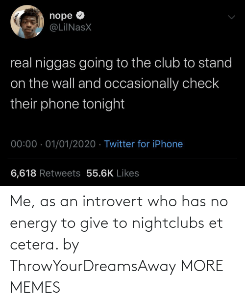 Nope: nope O  @LiINasX  real niggas going to the club to stand  on the wall and occasionally check  their phone tonight  00:00 · 01/01/2020 · Twitter for iPhone  6,618 Retweets 55.6K Likes Me, as an introvert who has no energy to give to nightclubs et cetera. by ThrowYourDreamsAway MORE MEMES