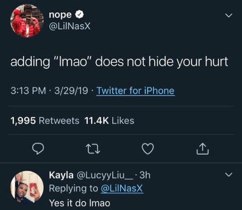 """Kayla: nope *  OLiNasX  adding """"lmao"""" does not hide your hurt  3:13 PM 3/29/19 Twitter for iPhone  1,995 Retweets 11.4K Likes  Kayla @LucyyLiu_ 3h  Replying to @LilNasX  Yes it do Imao"""