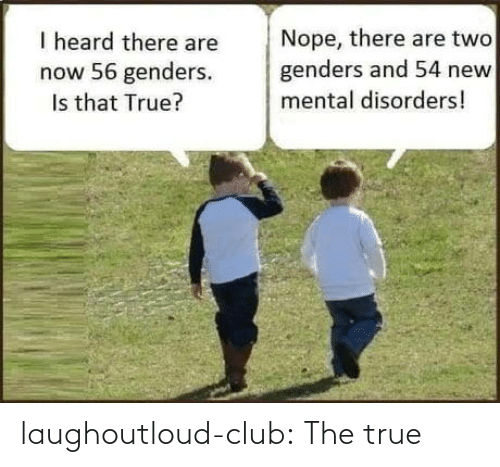 Nope: Nope, there are two  genders and 54 new  I heard there are  now 56 genders.  Is that True?  mental disorders! laughoutloud-club:  The true