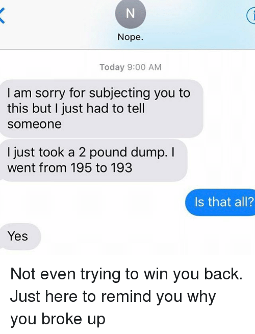 Relationships, Sorry, and Texting: Nope.  Today 9:00 AM  I am sorry for subjecting you to  this but I just had to tell  Someone  I just took a 2 pound dump. I  went from 195 to 193  Is that all?  Yes Not even trying to win you back. Just here to remind you why you broke up