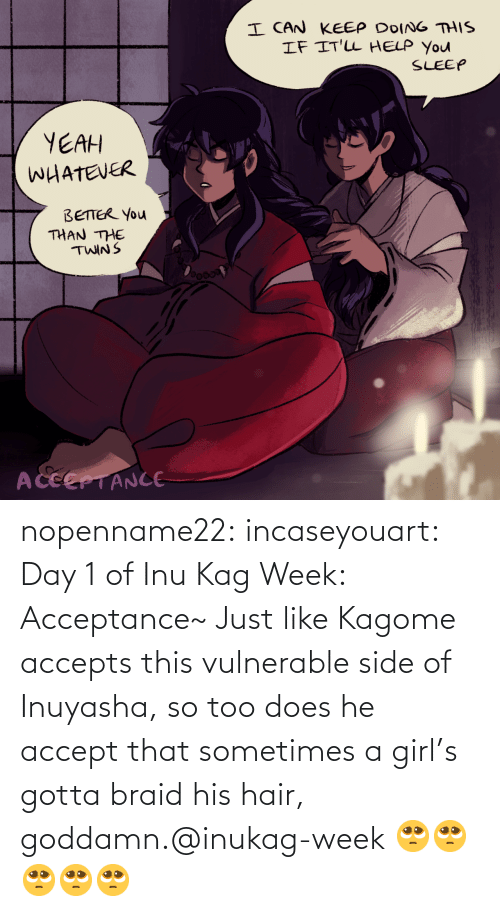 like: nopenname22:  incaseyouart:  Day 1 of Inu Kag Week: Acceptance~ Just like Kagome accepts this vulnerable side of Inuyasha, so too does he accept that sometimes a girl's gotta braid his hair, goddamn.@inukag-week   🥺🥺🥺🥺🥺
