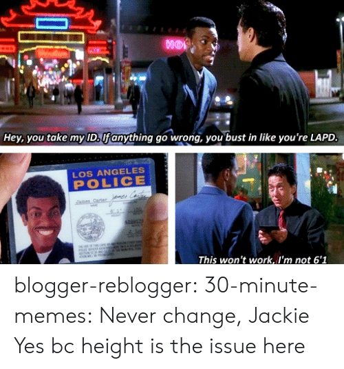 Blogger: nor  Hey, you take my ID, Ufanything go wrong, you bust in like you're LAPD  LOS ANGELES  POLICE  This won't work, I'm not 6'1 blogger-reblogger: 30-minute-memes:  Never change, Jackie  Yes bc height is the issue here