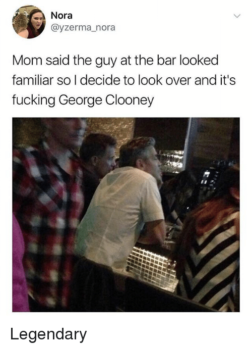 Fucking, Memes, and George Clooney: Nora  @yzerma_nora  Mom said the guy at the bar looked  familiar so I decide to look over and it'!s  fucking George Clooney Legendary