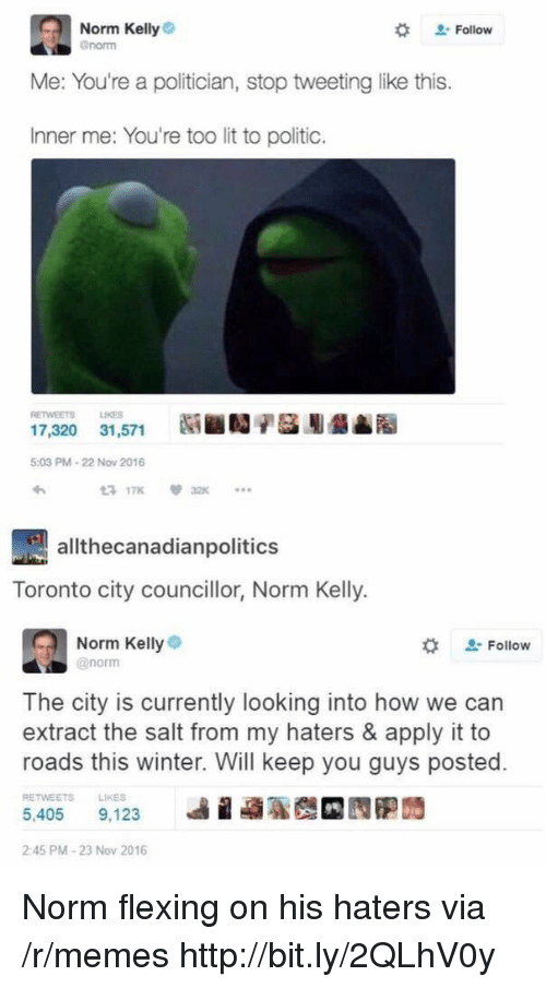 Norm Kelly: Norm Kelly  enorm  # Follow  Me: You're a politician, stop tweeting like this.  Inner me: You're too lit to politic.  RETWEETS LIKES  17,320 31,571  5:03 PM-22 Now 2016  わ  3 17K32  allthecanadianpolitics  Toronto city councillor, Norm Kelly.  Norm Kellye  @norm  な  Follow  The city is currently looking into how we can  extract the salt from my haters & apply it to  roads this winter. Will keep you guys posted.  RETWEETS  LIKES  5,405 9.123 베 蝨聡哉 囥胞蒟  2:45 PM-23 Nov 2016 Norm flexing on his haters via /r/memes http://bit.ly/2QLhV0y