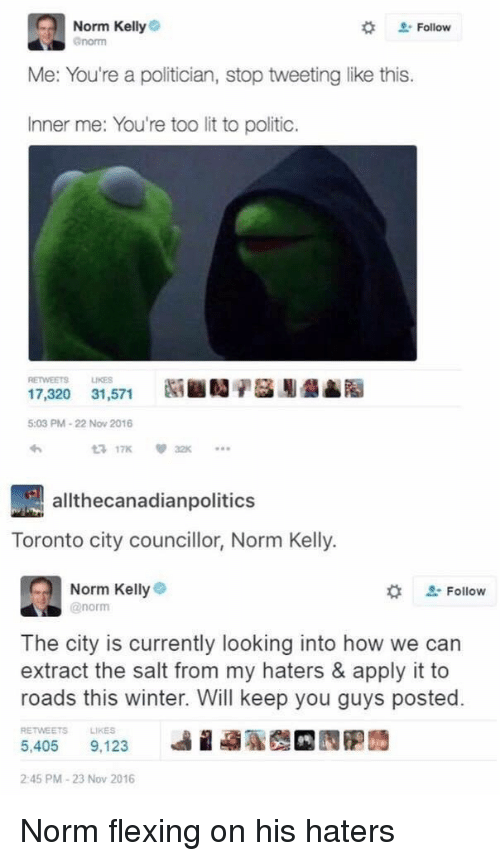Norm Kelly: Norm Kelly  enorm  # Follow  Me: You're a politician, stop tweeting like this.  Inner me: You're too lit to politic.  RETWEETS LIKES  17,320 31,571  5:03 PM-22 Now 2016  わ  3 17K32  allthecanadianpolitics  Toronto city councillor, Norm Kelly.  Norm Kellye  @norm  な  Follow  The city is currently looking into how we can  extract the salt from my haters & apply it to  roads this winter. Will keep you guys posted.  RETWEETS  LIKES  5,405 9.123 베 蝨聡哉 囥胞蒟  2:45 PM-23 Nov 2016 Norm flexing on his haters