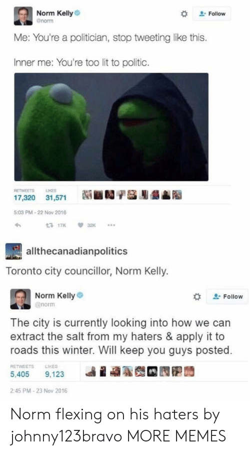 Inner Me: Norm Kelly  enorm  # Follow  Me: You're a politician, stop tweeting like this.  Inner me: You're too lit to politic.  RETWEETS LIKES  17,320 31,571  5:03 PM-22 Now 2016  わ  3 17K32  allthecanadianpolitics  Toronto city councillor, Norm Kelly.  Norm Kellye  @norm  な  Follow  The city is currently looking into how we can  extract the salt from my haters & apply it to  roads this winter. Will keep you guys posted.  RETWEETS  LIKES  5,405 9.123 베 蝨聡哉 囥胞蒟  2:45 PM-23 Nov 2016 Norm flexing on his haters by johnny123bravo MORE MEMES