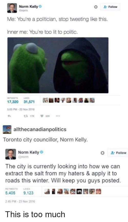 "Norm Kelly: Norm Kelly  "" Follow  enorm  Me: You're a politician, stop tweeting like this.  Inner me: You're too lit to politic.  RETWEETS LIKES  17,320 31,571 Ni ■  9A  5:03 PM-22 Nov 2016  3 17K 32K  allthecanadianpolitics  Toronto city councillor, Norm Kelly.  Norm Kelly  @norm  ' Follow  The city is currently looking into how we can  extract the salt from my haters & apply it to  roads this winter. Will keep you guys posted  RETWEETSLIKES  5,405 9,123  illa  2:45 PM-23 Nov 2016 This is too much"