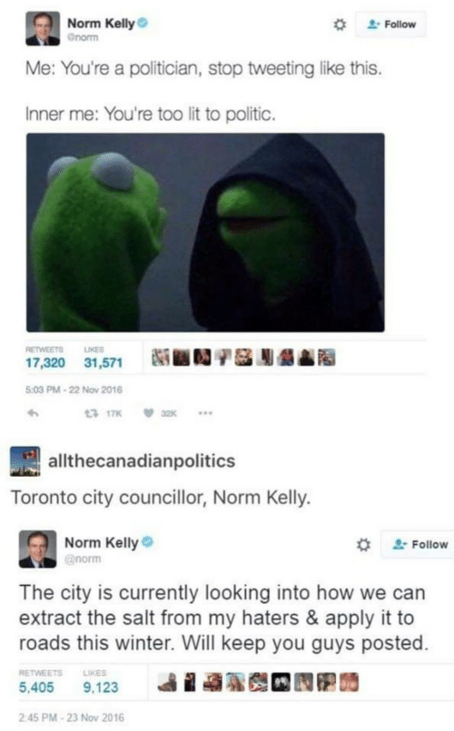 Toronto: Norm Kelly  Follow  Gnorm  Me: You're a politician, stop tweeting like this.  Inner me: You're too lit to politic.  RETWEETS  LIKES  17,320 31,571  5:03 PM-22 Nov 2016  13 17K  32K  allthecanadianpolitics  Toronto city councillor, Norm Kelly.  Norm Kelly  @norm  Follow  The city is currently looking into how we can  extract the salt from my haters & apply it to  roads this winter. Will keep you guys posted  RETWEETS  LIKES  5,405  9,123  2:45 PM-23 Nov 2016