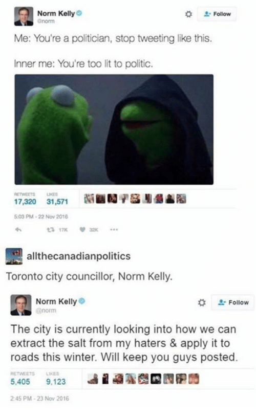 Inner Me: Norm Kelly  . Follow  Me: You're a politician, stop tweeting like this.  Inner me: You're too lit to politic.  17,320 31,571SN  5:03 PM-22 Nov 2016  17K  allthecanadianpolitics  Toronto city councillor, Norm Kelly.  Norm Kelly  norm  #  L-Follow  The city is currently looking into how we can  extract the salt from my haters & apply it to  roads this winter. Will keep you guys posted.  RETWEETS LIKES  5,405 9,123  9%  2 45 PM-23 Nov 2016