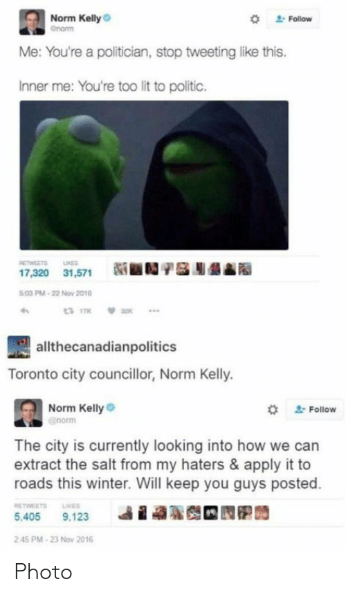 Norm Kelly: Norm Kelly  *  Follow  Me: You're a politician, stop tweeting like this.  Inner me: You're too lit to politic.  RETWEETO NE  17,320 31,571N  :03 PM-22 Nov 2016  allthecanadianpolitics  Toronto city councillor, Norm Kelly.  Norm Kelly  # Follow  The city is currently looking into how we can  extract the salt from my haters & apply it to  roads this winter. Will keep you guys posted.  RETWEETS LIKES  i  ฐ  5,405 9,123  2 45 PM-23 Nov 2016 Photo