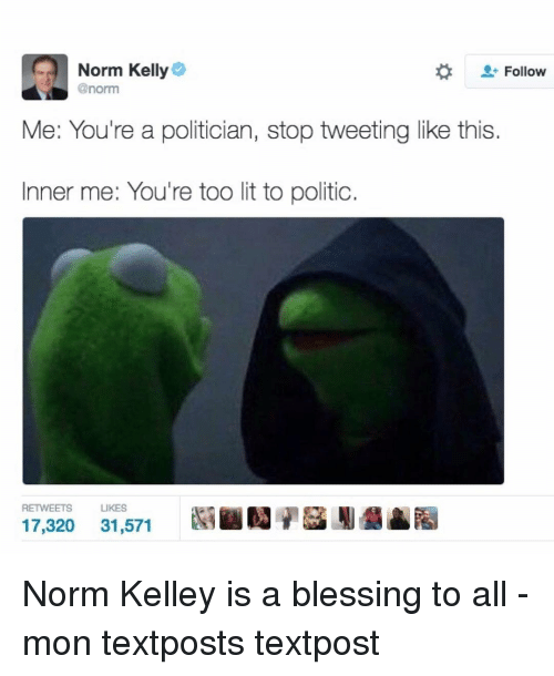 Kellie: Norm Kelly  Follow  @norm  Me: You're a politician, stop tweeting like this  Inner me: You're too lit to politic.  RETWEETS  LIKES  17,320  31,571 Norm Kelley is a blessing to all - mon textposts textpost