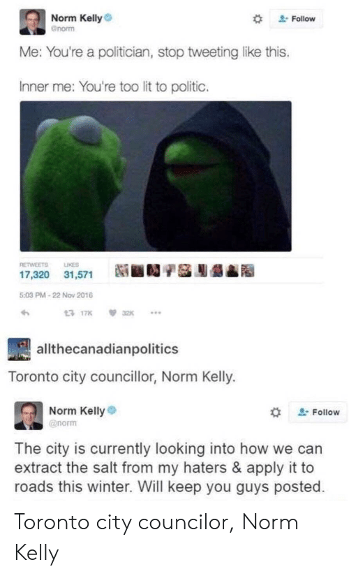 "Norm Kelly: Norm Kelly  gnorm  "" Follow  e: You're a politician, stop tweeting like this  Inner me: You're too lit to politic.  RETWEETS LIKES  17,320 31,571  Ni ■D/S膨龉  5:03 PM-22 Nov 2016  17K32K..  allthecanadianpolitics  Toronto city councillor, Norm Kelly.  Norm Kelly  @norm  , Follow  The city is currently looking into how we can  extract the salt from my haters & apply it to  roads this winter. Will keep you guys posted Toronto city councilor, Norm Kelly"