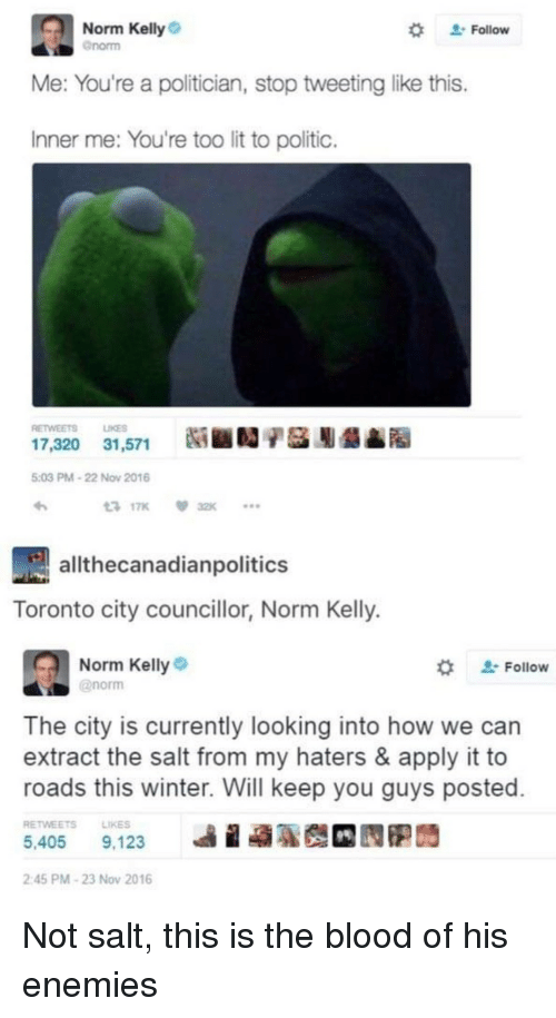 "Norm Kelly: Norm Kelly  Gnorm  "" Follow  Me: You're a politician, stop tweeting like this.  Inner me: You're too lit to politic.  RETWEETS LIKES  17,320  31,571  Ni ■D/基膨龉▲  5:03 PM-22 Now 2016  317K 32K  allthecanadianpolitics  Toronto city councillor, Norm Kelly.  Norm Kelly  @norm  ' Follow  The city is currently looking into how we can  extract the salt from my haters & apply it to  roads this winter. Will keep you guys posted  RETWEETSLIKES  5,405 9,123  ie  2:45 PM-23 Nov 2016 Not salt, this is the blood of his enemies"
