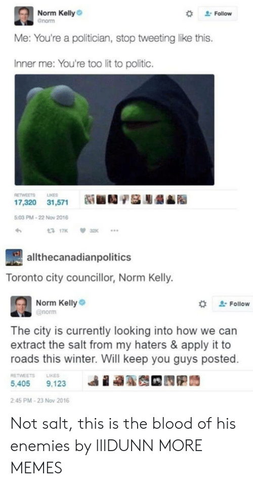 "Norm Kelly: Norm Kelly  Gnorm  "" Follow  Me: You're a politician, stop tweeting like this.  Inner me: You're too lit to politic.  RETWEETS LIKES  17,320  31,571  Ni ■D/基膨龉▲  5:03 PM-22 Now 2016  317K 32K  allthecanadianpolitics  Toronto city councillor, Norm Kelly.  Norm Kelly  @norm  ' Follow  The city is currently looking into how we can  extract the salt from my haters & apply it to  roads this winter. Will keep you guys posted  RETWEETSLIKES  5,405 9,123  ie  2:45 PM-23 Nov 2016 Not salt, this is the blood of his enemies by lllDUNN MORE MEMES"