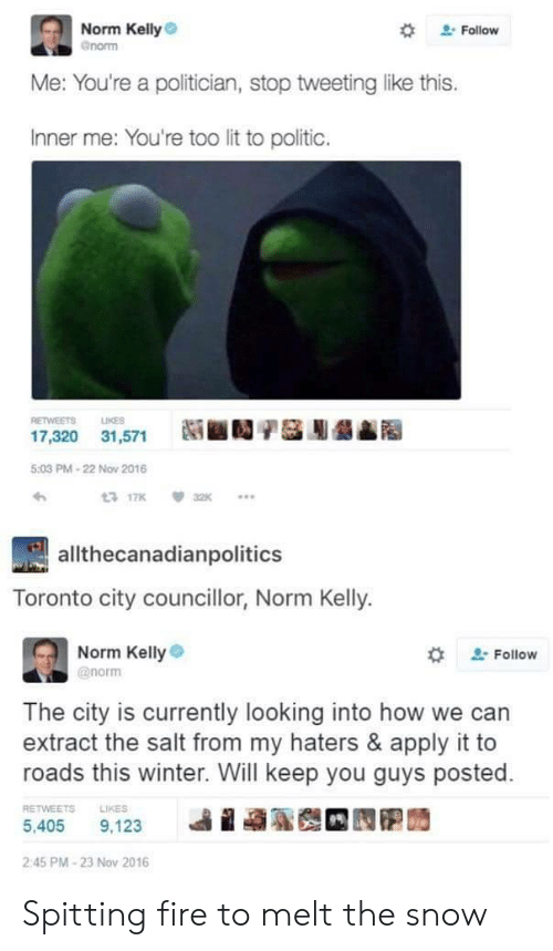 spitting fire: Norm Kelly  Gnorm  Follow  Me: You're a politician, stop tweeting like this.  Inner me: You're too lit to politic.  RETWEETS LIKES  髓■1/儡膨髓  17,320  31,571  5:03 PM-22 Nov 2016  allthecanadianpolitics  Toronto city councillor, Norm Kelly.  Norm Kelly  @norm  . Follow  The city is currently looking into how we can  extract the salt from my haters & apply it to  roads this winter. Will keep you guys posted.  RETWEETS  LIKES  2:45 PM-23 Nov 2016 Spitting fire to melt the snow