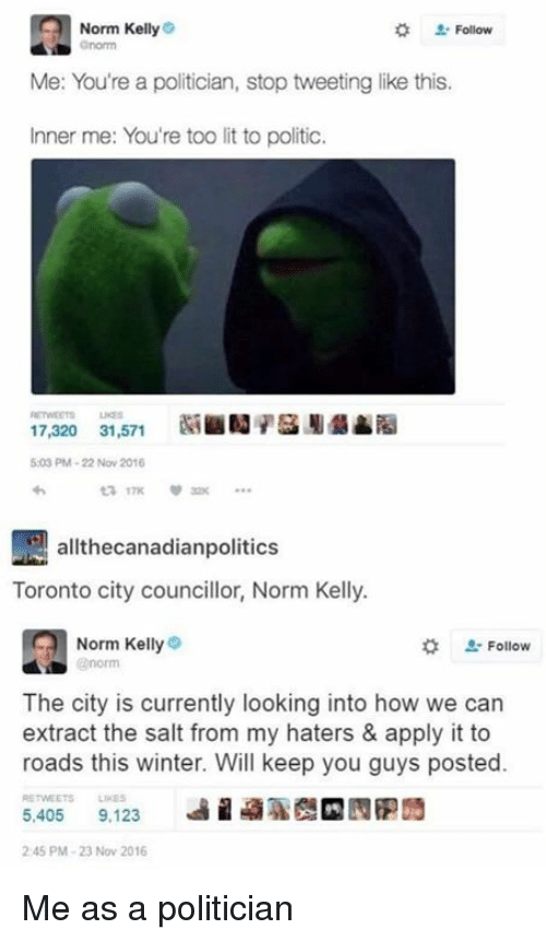 Kellie: Norm Kelly  Me: You're a politician, stop tweeting like this.  Inner me: You're too lit to politic.  17,320 31,571  5:03 PM 22 Nov 2016  allthecanadianpolitics  Toronto city councillor, Norm Kelly.  Norm Kelly  Follow  The city is currently looking into how we can  extract the salt from my haters & apply it to  roads this winter. Will keep you guys posted.  RETWEETs Linas  5.405  9,123  245 PM 23 Nov 2016 Me as a politician
