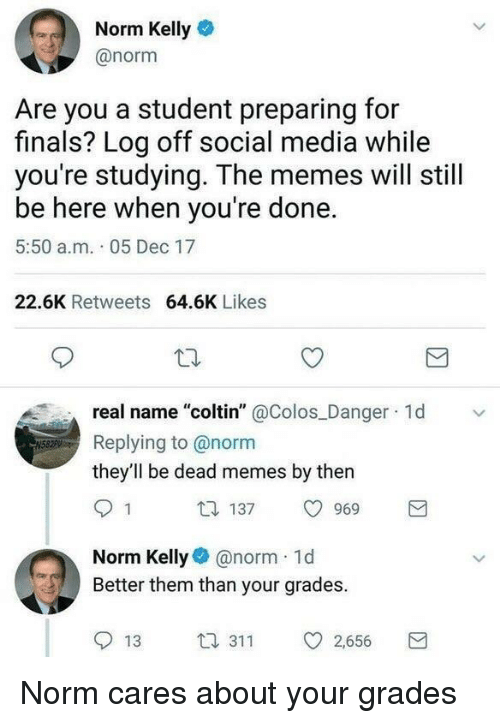 """Dead Memes: Norm Kelly  @norm  Are you a student preparing for  finals? Log off social media while  you're studying. The memes will still  be here when you're done.  5:50 a.m. 05 Dec 17  22.6K Retweets 64.6K Likes  real name """"coltin"""" @Colos Danger 1d  Replying to @norm  they'll be dead memes by then  1 137 969  Norm Kelly@norm 1d  Better them than your grades.  13 3 2,656 <p>Norm cares about your grades</p>"""