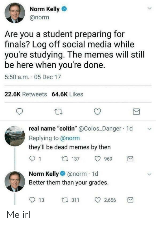 """Dead Memes: Norm Kelly  @norm  Are you a student preparing for  finals? Log off social media while  you're studying. The memes will still  be here when you're done.  5:50 a.m. 05 Dec 17  22.6K Retweets 64.6K Likes  real name """"coltin"""" @Colos Danger 1d  Replying to @norm  they'll be dead memes by then  1 137 969  Norm Kellynorm 1d  Better them than your grades.  13 3 2,656 Me irl"""